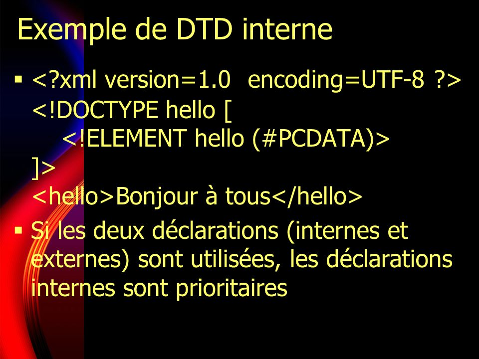 Exemple de DTD interne < xml version=1.0 encoding=UTF-8 > <!DOCTYPE hello [ <!ELEMENT hello (#PCDATA)> ]> <hello>Bonjour à tous</hello>